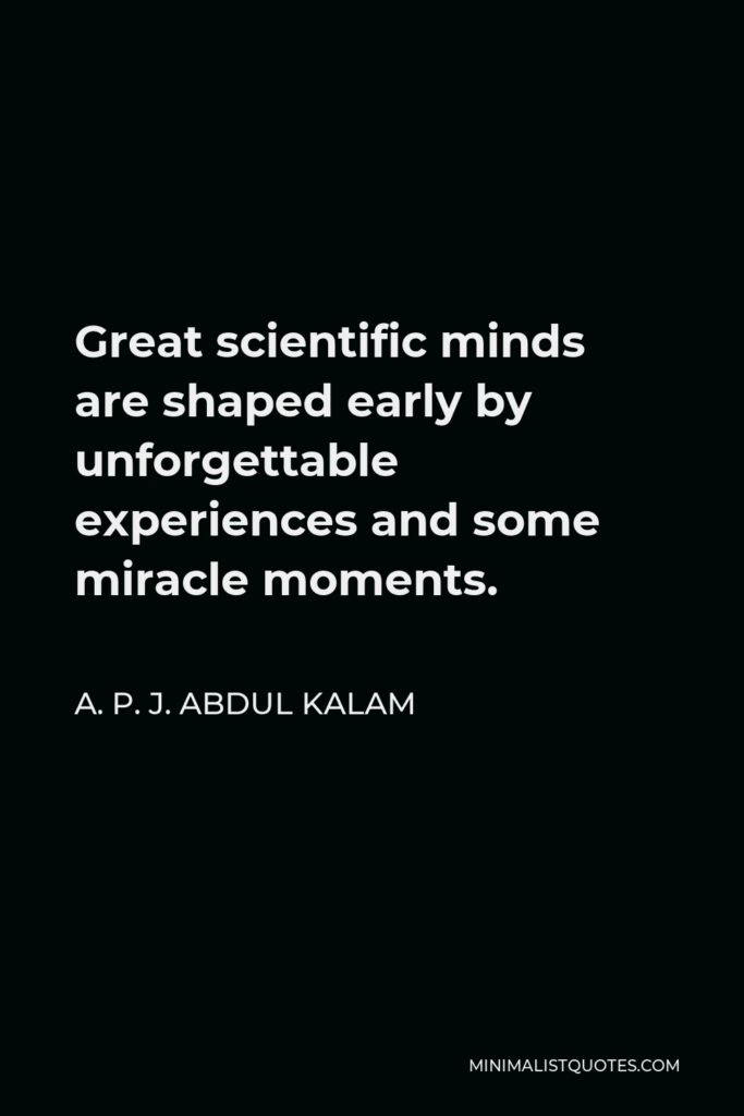 A. P. J. Abdul Kalam Quote - Great scientific minds are shaped early by unforgettable experiences and some miracle moments.