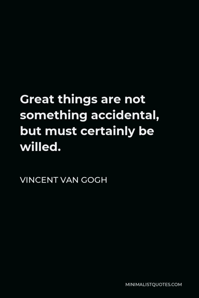 Vincent Van Gogh Quote - Great things are not something accidental, but must certainly be willed.