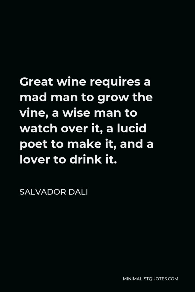 Salvador Dali Quote - Great wine requires a mad man to grow the vine, a wise man to watch over it, a lucid poet to make it, and a lover to drink it.
