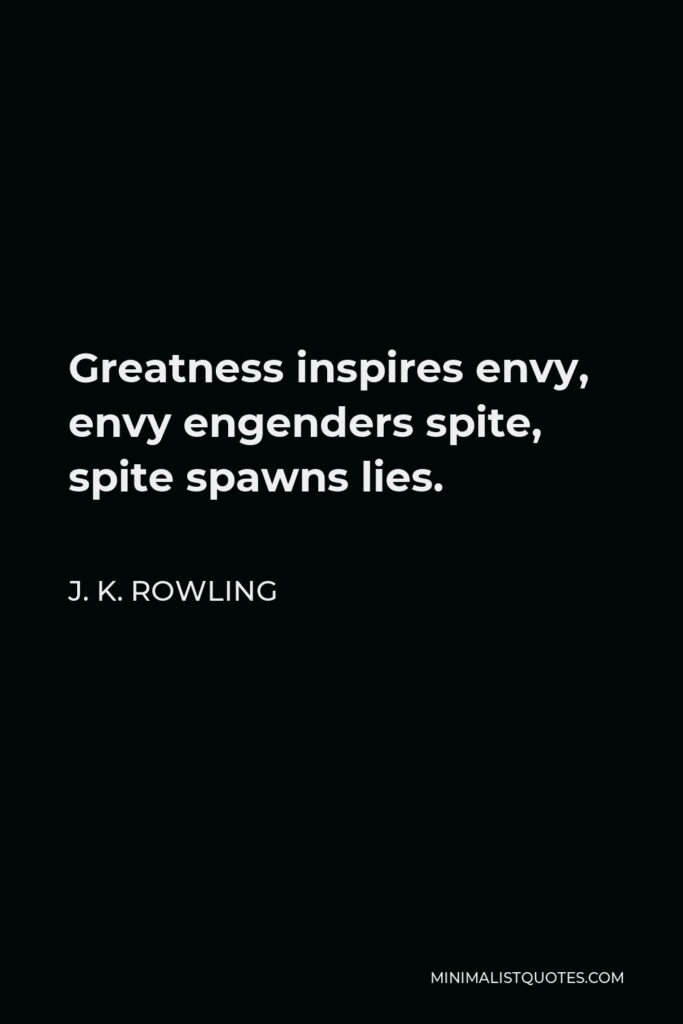J. K. Rowling Quote - Greatness inspires envy, envy engenders spite, spite spawns lies.