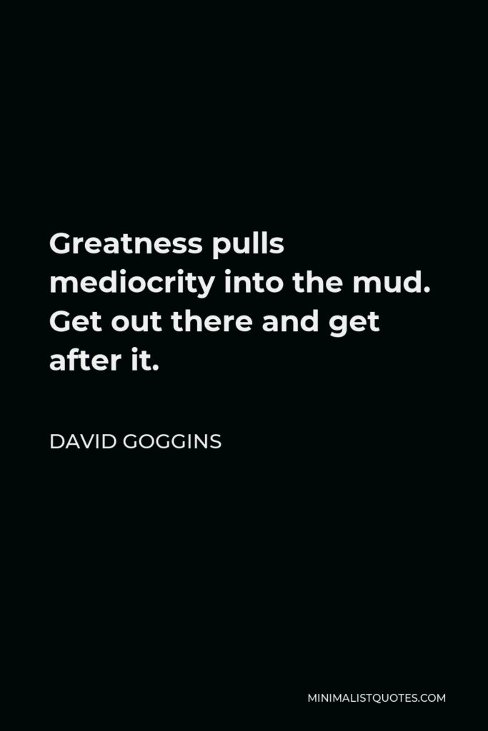 David Goggins Quote - Greatness pulls mediocrity into the mud. Get out there and get after it.