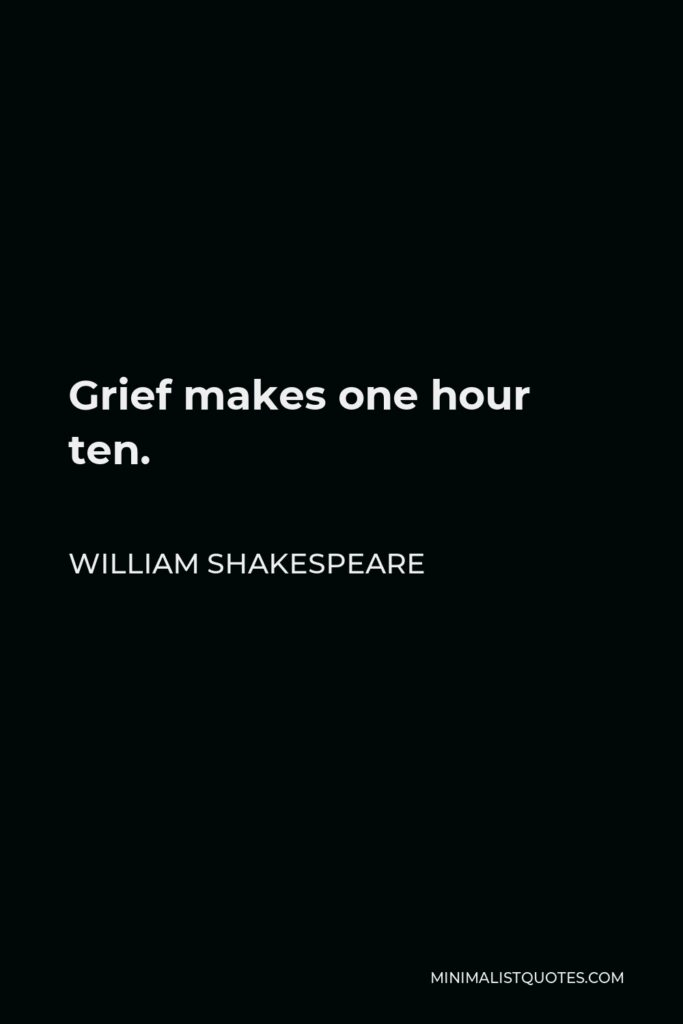 William Shakespeare Quote - Grief makes one hour ten.