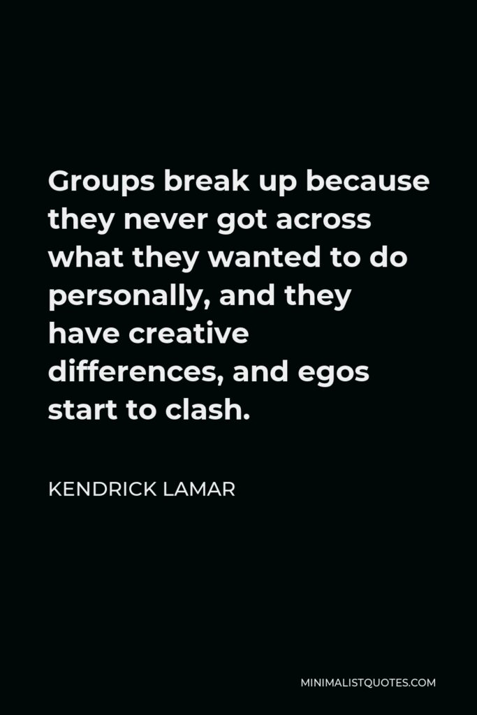 Kendrick Lamar Quote - Groups break up because they never got across what they wanted to do personally, and they have creative differences, and egos start to clash.