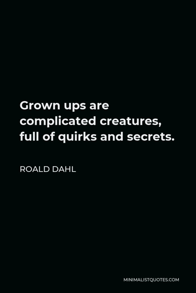 Roald Dahl Quote - Grown ups are complicated creatures, full of quirks and secrets.