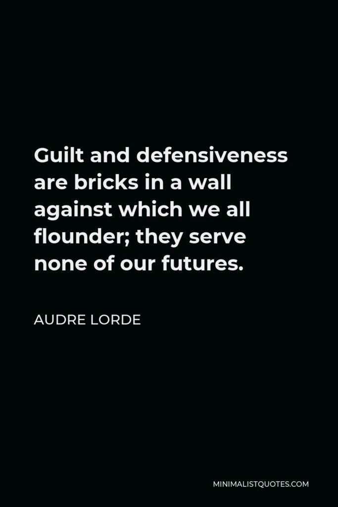 Audre Lorde Quote - Guilt and defensiveness are bricks in a wall against which we all flounder; they serve none of our futures.