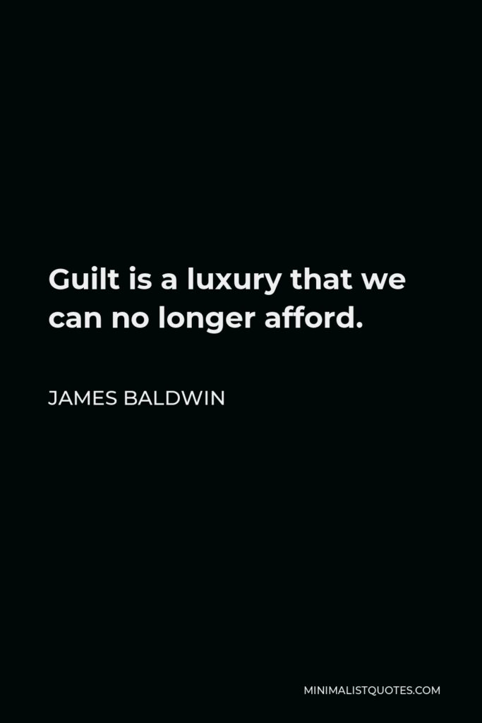 James Baldwin Quote - Guilt is a luxury that we can no longer afford.