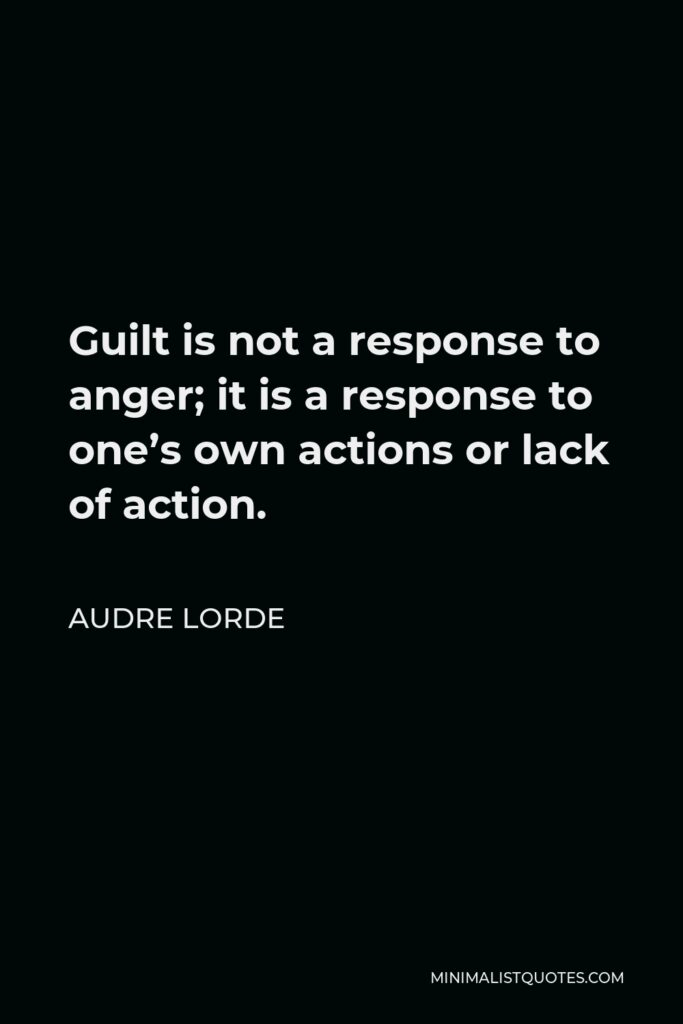 Audre Lorde Quote - Guilt is not a response to anger; it is a response to one's own actions or lack of action.