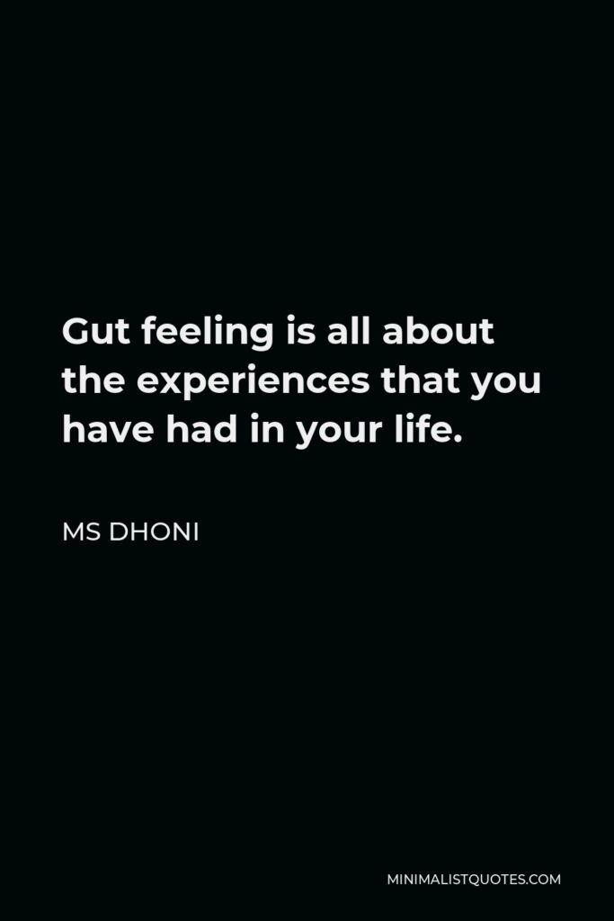 MS Dhoni Quote - Gut feeling is all about the experiences that you have had in your life.