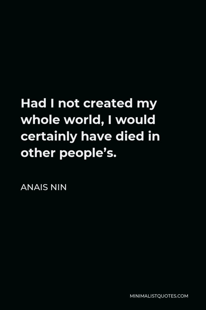 Anais Nin Quote - Had I not created my whole world, I would certainly have died in other people's.