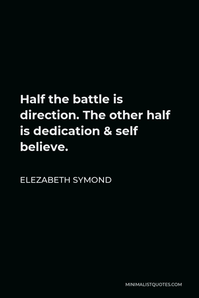 Elezabeth Symond Quote - Half the battle is direction. The other half is dedication & self believe.
