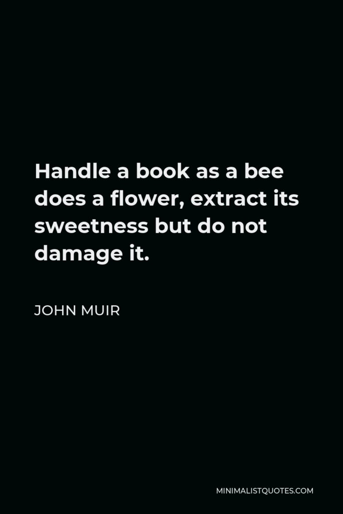 John Muir Quote - Handle a book as a bee does a flower, extract its sweetness but do not damage it.