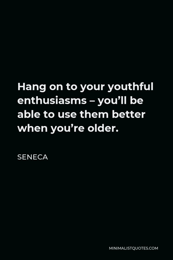 Seneca Quote - Hang on to your youthful enthusiasms – you'll be able to use them better when you're older.
