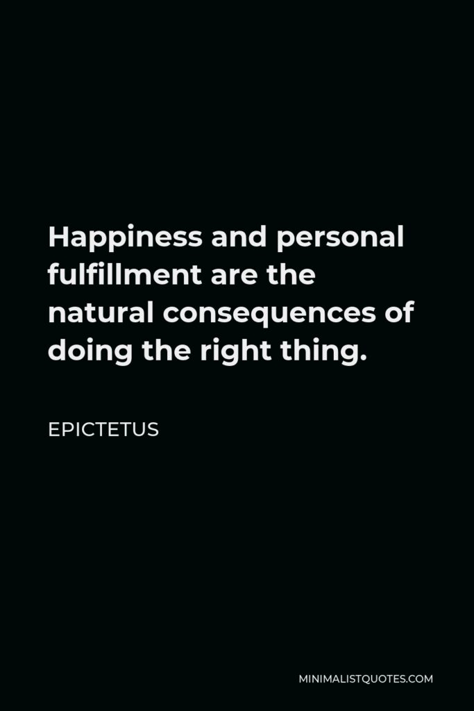 Epictetus Quote - Happiness and personal fulfillment are the natural consequences of doing the right thing.