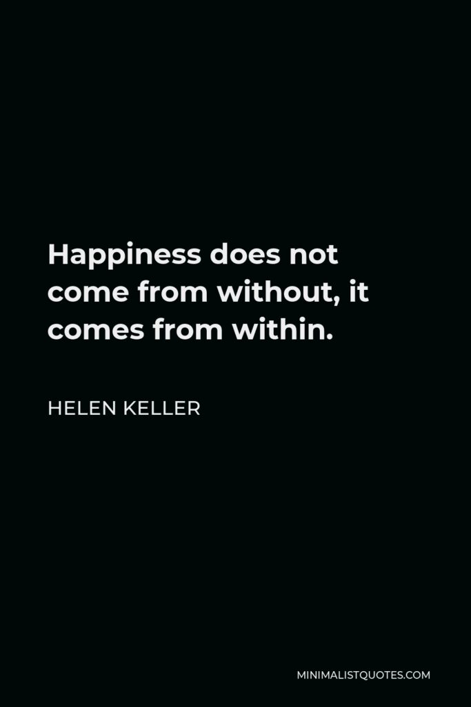 Helen Keller Quote - Happiness does not come from without, it comes from within.