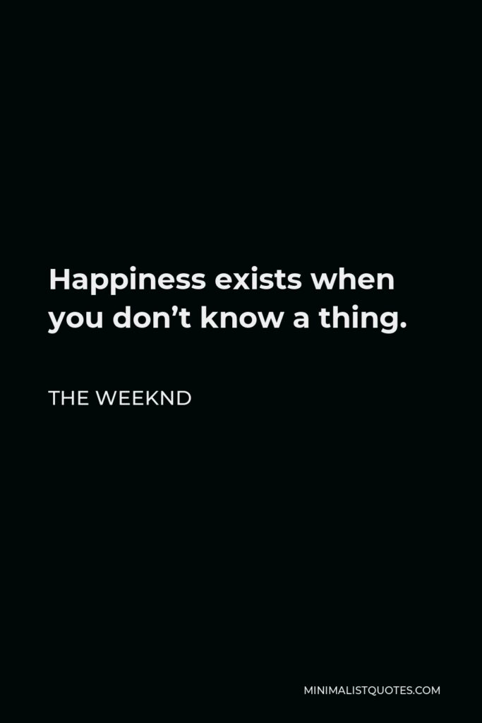 The Weeknd Quote - Happiness exists when you don't know a thing.