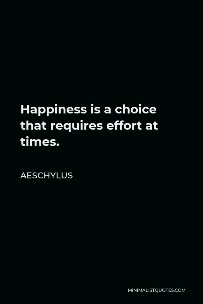 Aeschylus Quote - Happiness is a choice that requires effort at times.
