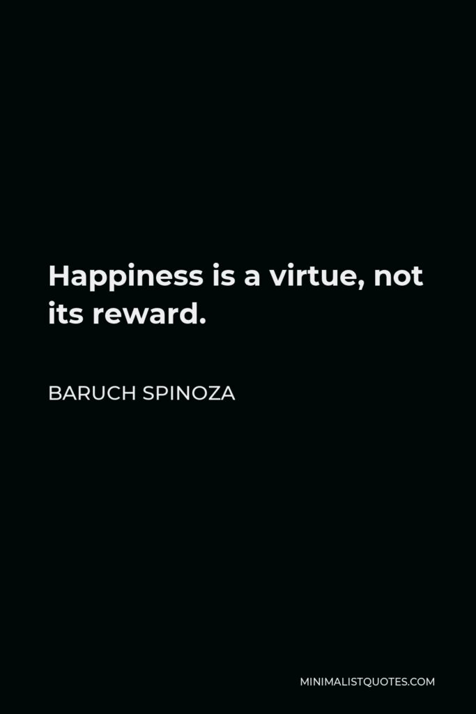 Baruch Spinoza Quote - Happiness is a virtue, not its reward.