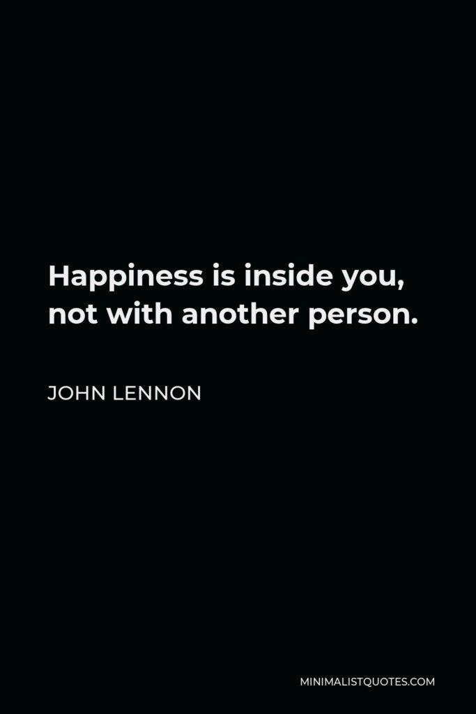 John Lennon Quote - Happiness is inside you, not with another person.