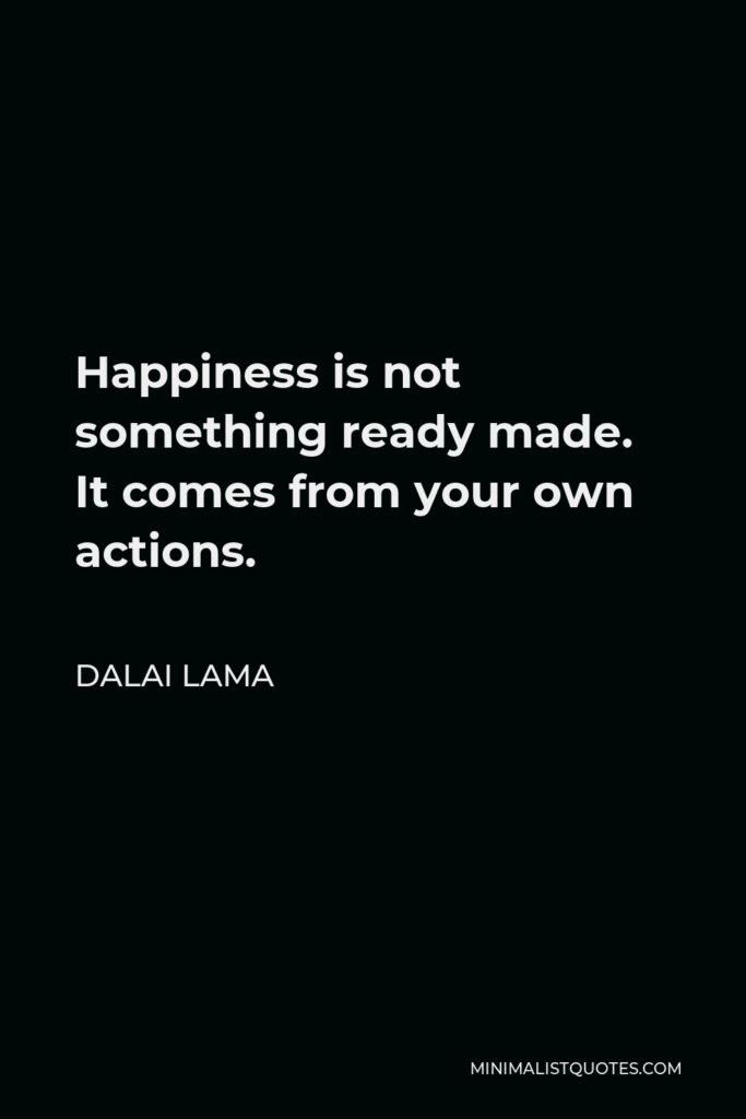 Dalai Lama Quote - Happiness is not something ready made. It comes from your own actions.