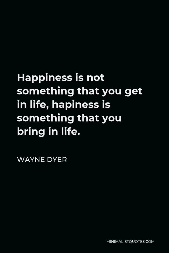 Wayne Dyer Quote - Happiness is not something that you get in life, hapiness is something that you bring in life.