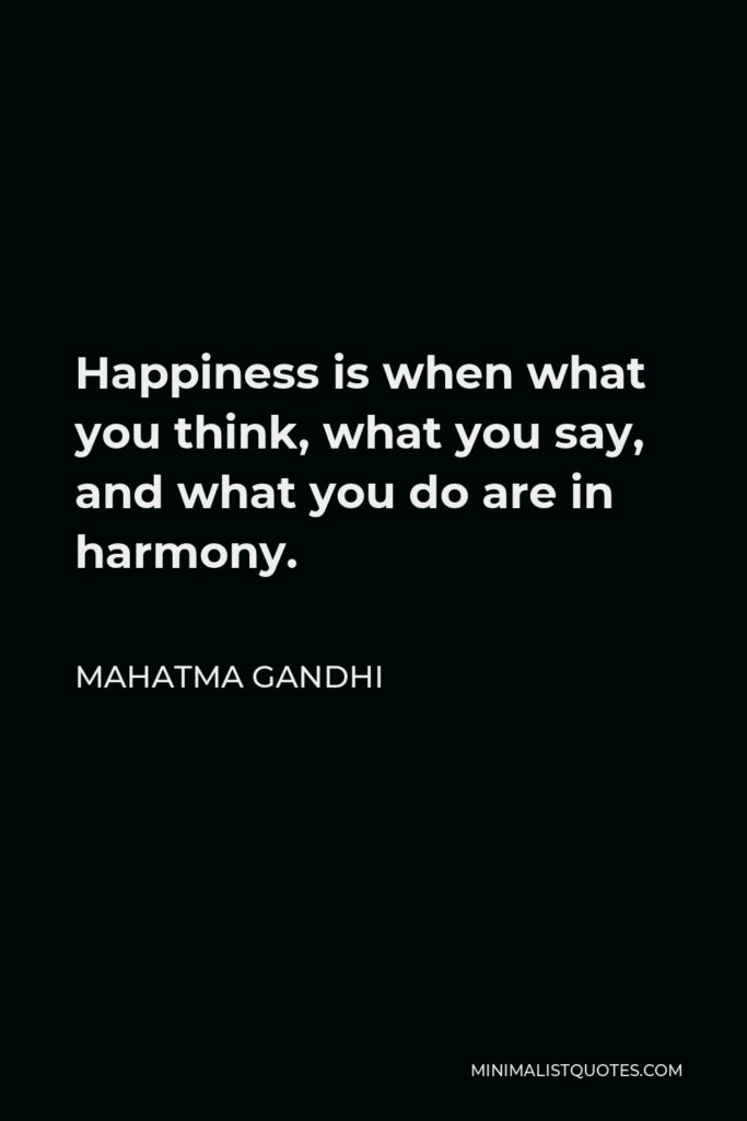 Mahatma Gandhi Quote - Happiness is when what you think, what you say, and what you do are in harmony.