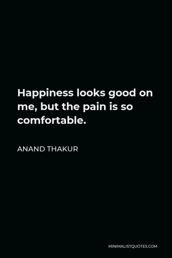 Anand Thakur Quote - Happiness looks good on me, but the pain is so comfortable.