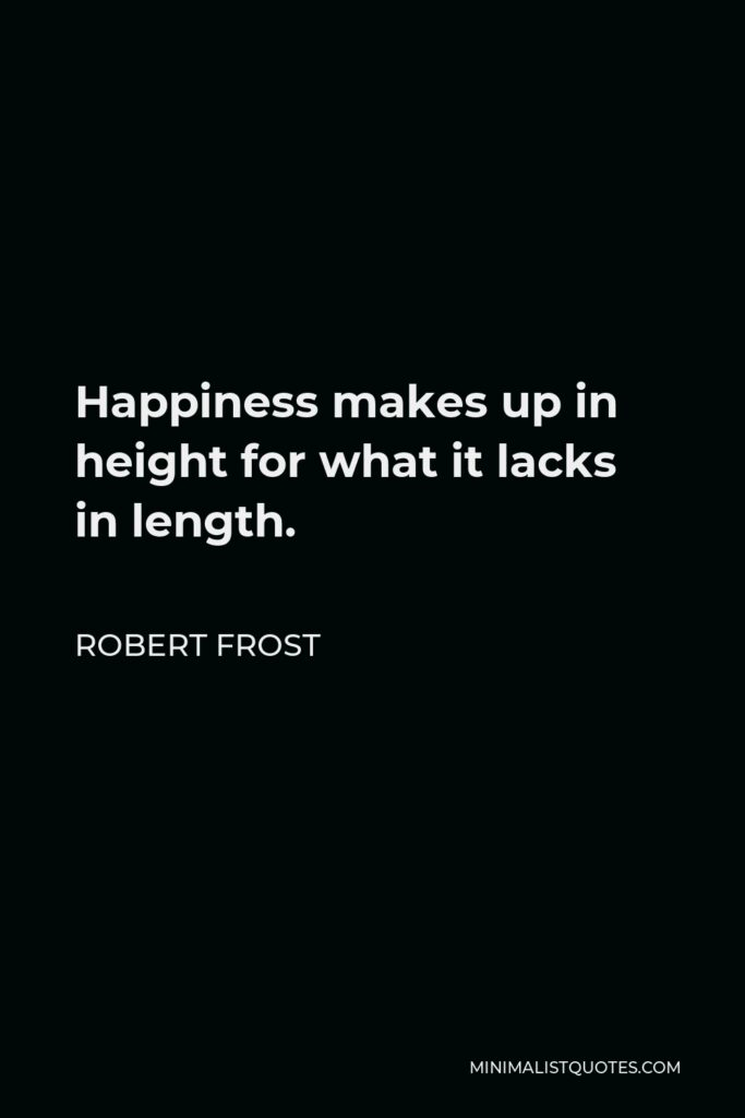 Robert Frost Quote - Happiness makes up in height for what it lacks in length.