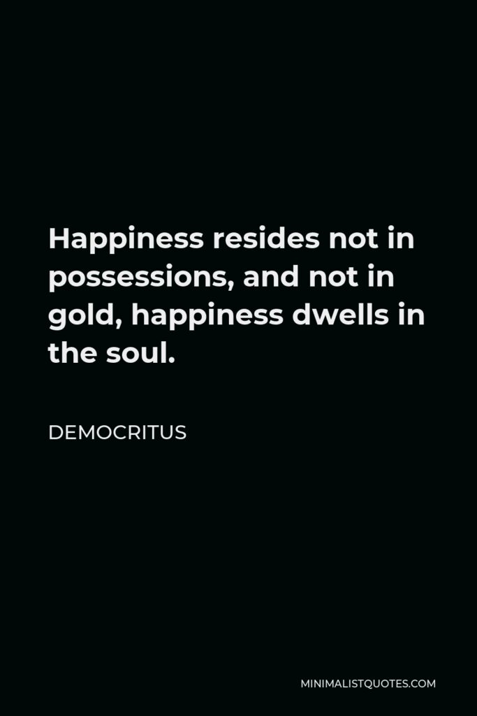 Democritus Quote - Happiness resides not in possessions, and not in gold, happiness dwells in the soul.