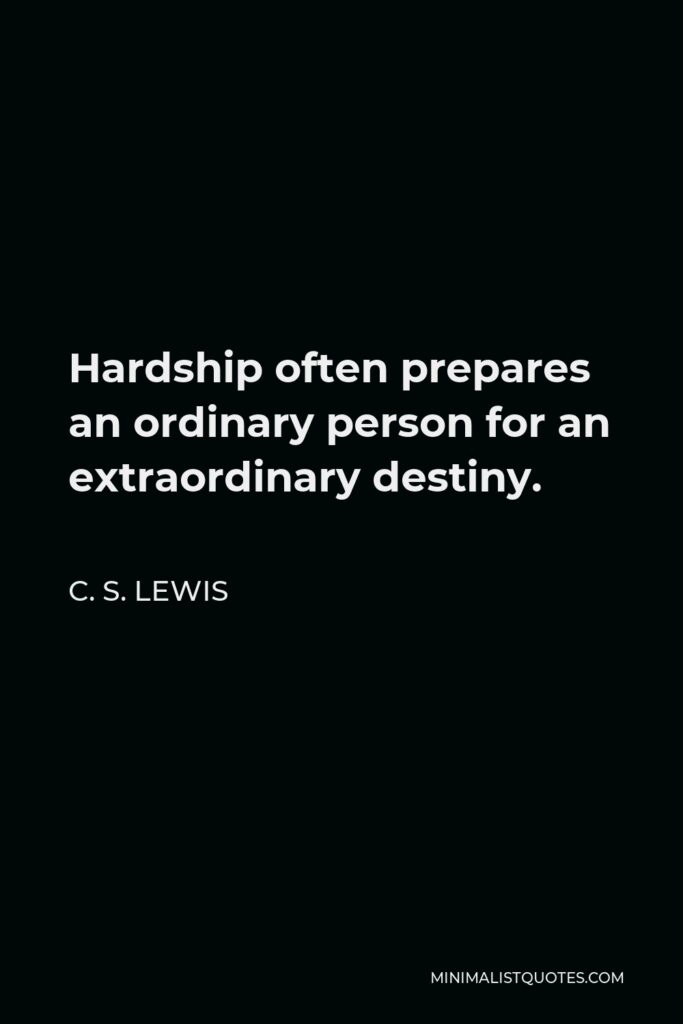 C. S. Lewis Quote - Hardship often prepares an ordinary person for an extraordinary destiny.