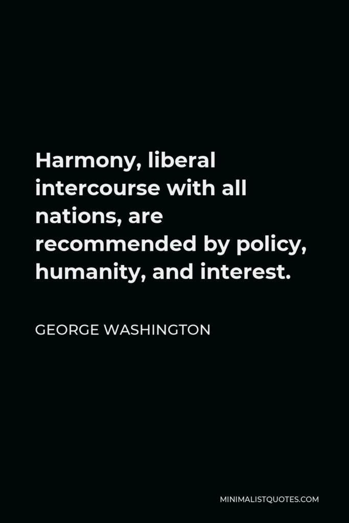 George Washington Quote - Harmony, liberal intercourse with all nations, are recommended by policy, humanity, and interest.
