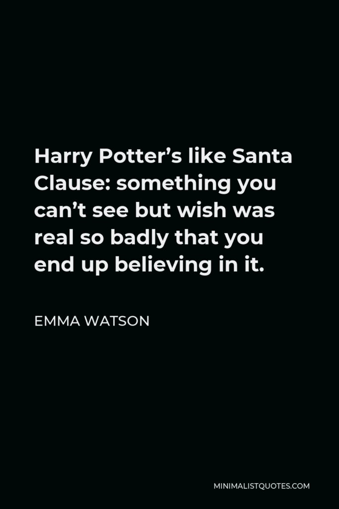 Emma Watson Quote - Harry Potter's like Santa Clause: something you can't see but wish was real so badly that you end up believing in it.