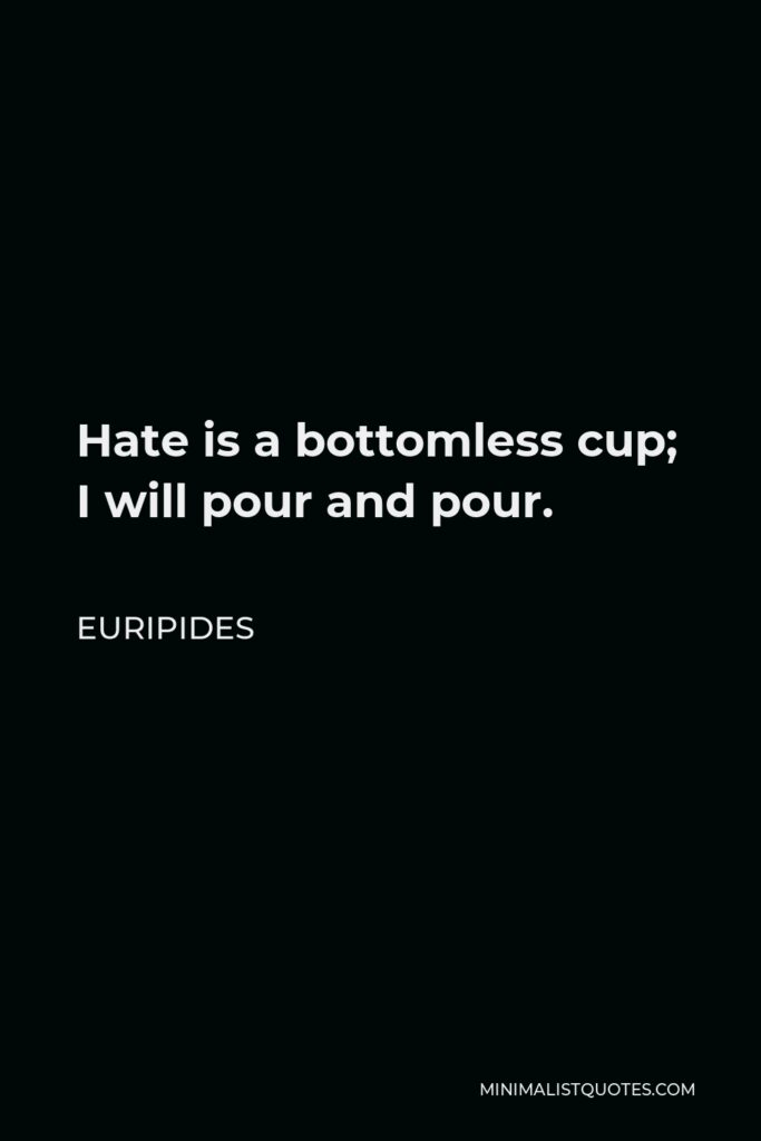 Euripides Quote - Hate is a bottomless cup; I will pour and pour.