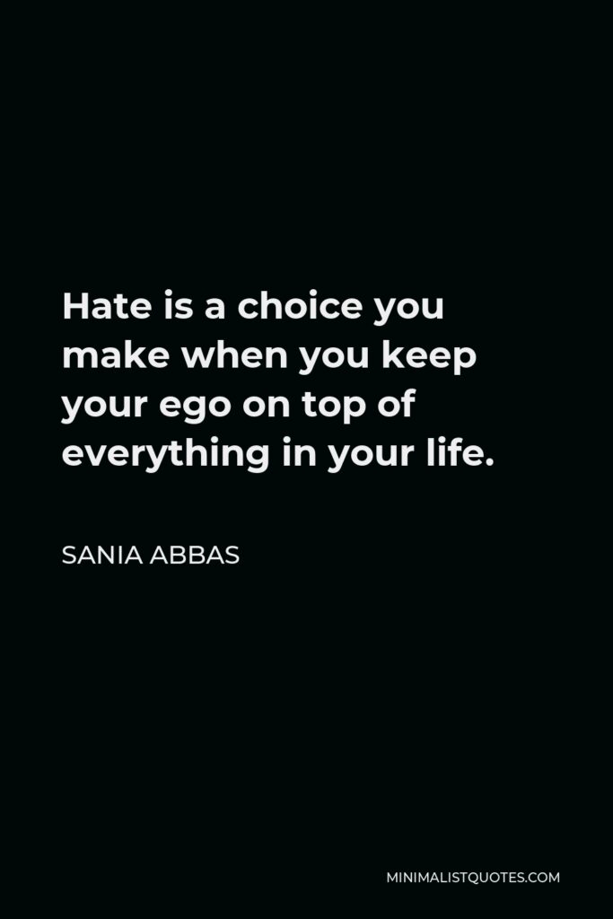 Sania Abbas Quote - Hate is a choice you make when you keep your ego on top of everything in your life.