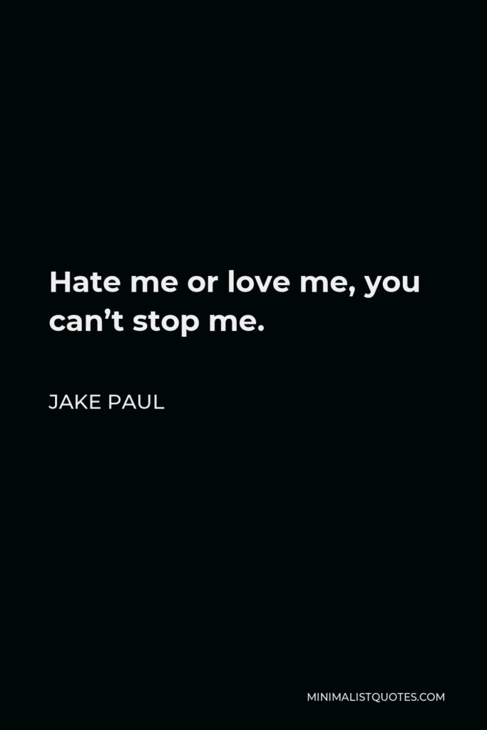 Jake Paul Quote - Hate me or love me, you can't stop me.