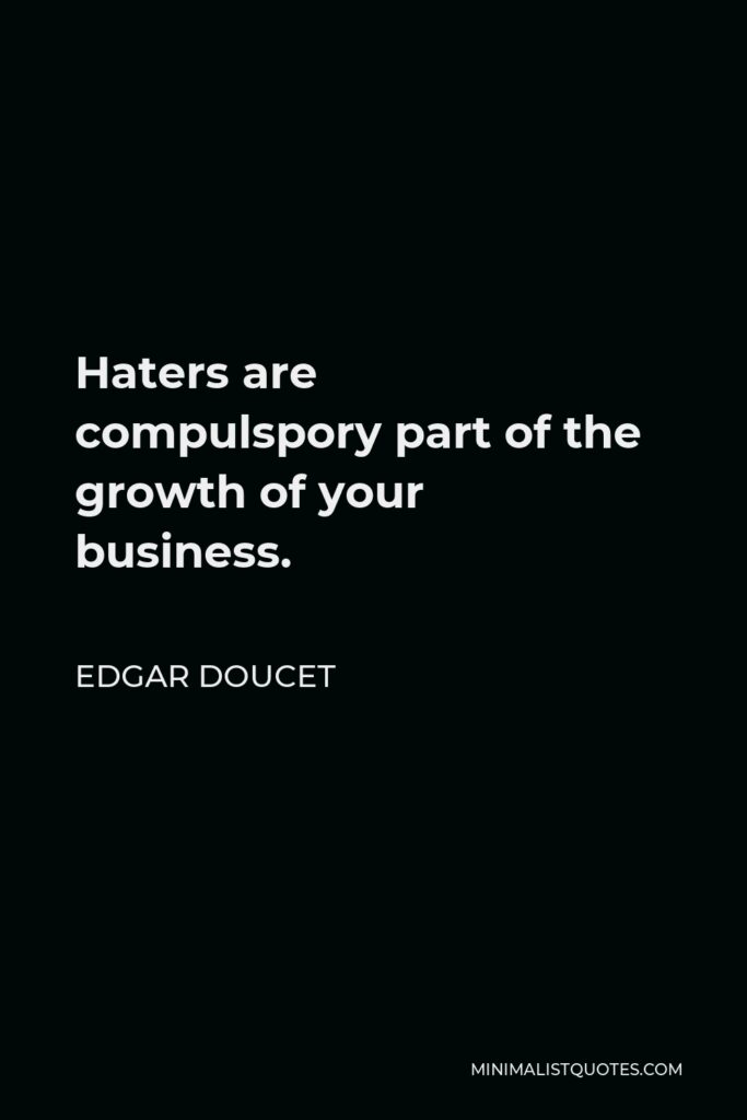 Edgar Doucet Quote - Haters are compulsporypart of the growth of your business.