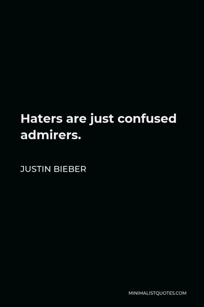 Justin Bieber Quote - Haters are just confused admirers.