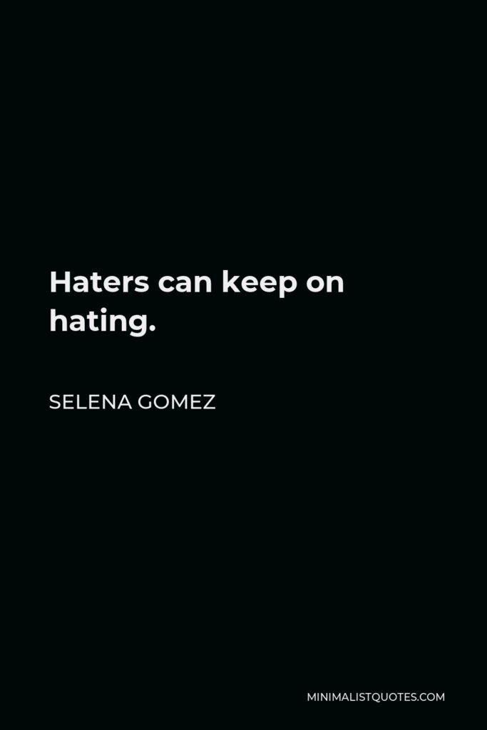 Selena Gomez Quote - Haters can keep on hating.
