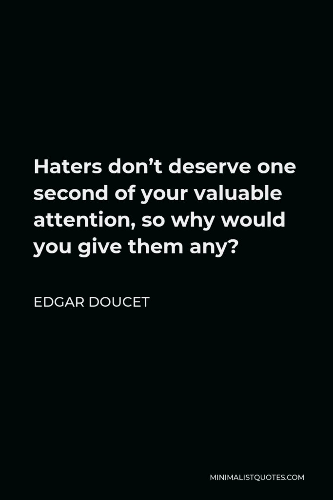 Edgar Doucet Quote - Haters don't deserve one second of your valuable attention, so why would you give them any?