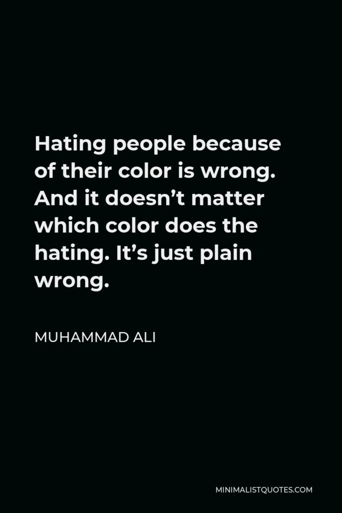Muhammad Ali Quote - Hating people because of their color is wrong. And it doesn't matter which color does the hating. It's just plain wrong.