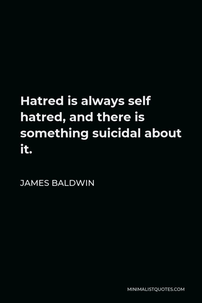 James Baldwin Quote - Hatred is always self hatred, and there is something suicidal about it.
