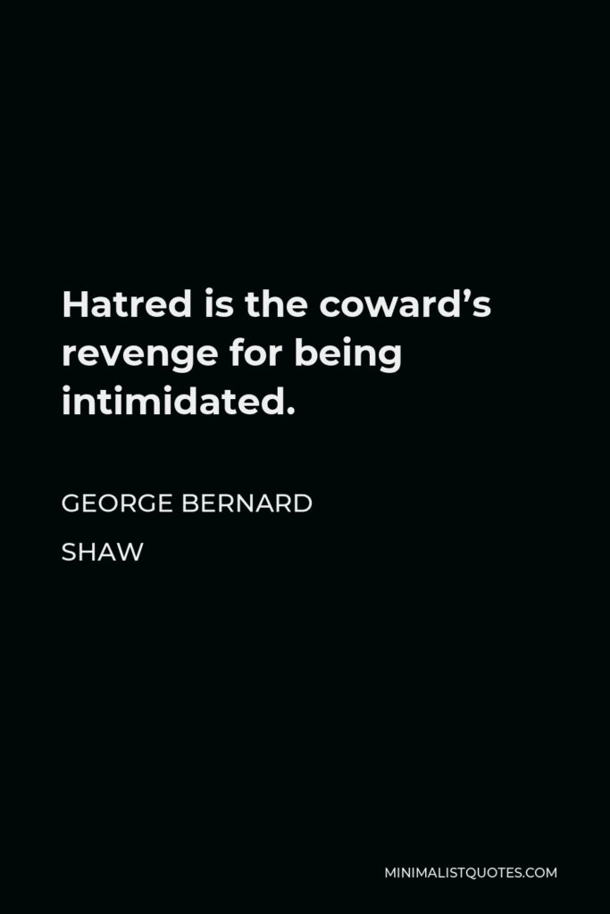 George Bernard Shaw Quote - Hatred is the coward's revenge for being intimidated.