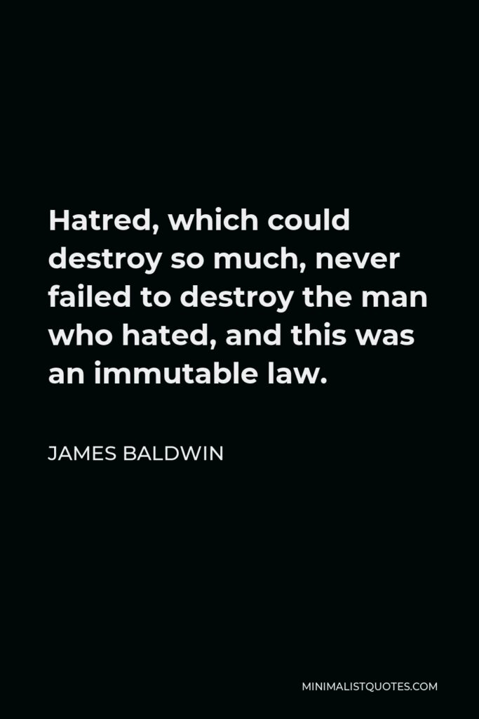 James Baldwin Quote - Hatred, which could destroy so much, never failed to destroy the man who hated, and this was an immutable law.