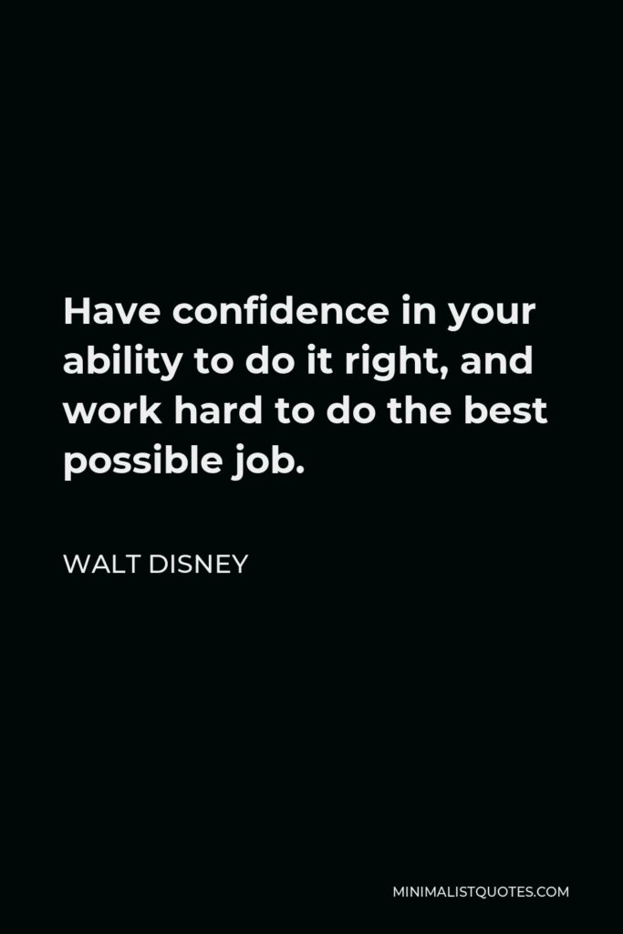 Walt Disney Quote - Have confidence in your ability to do it right, and work hard to do the best possible job.