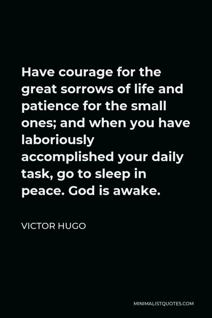 Victor Hugo Quote - Have courage for the great sorrows of life and patience for the small ones; and when you have laboriously accomplished your daily task, go to sleep in peace. God is awake.