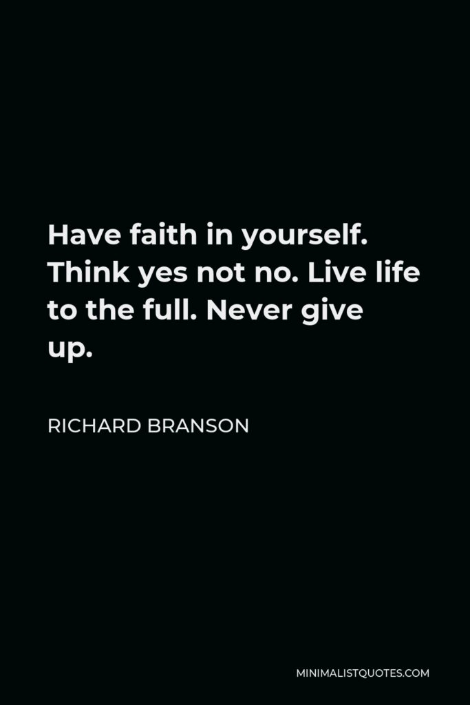 Richard Branson Quote - Have faith in yourself. Think yes not no. Live life to the full. Never give up.