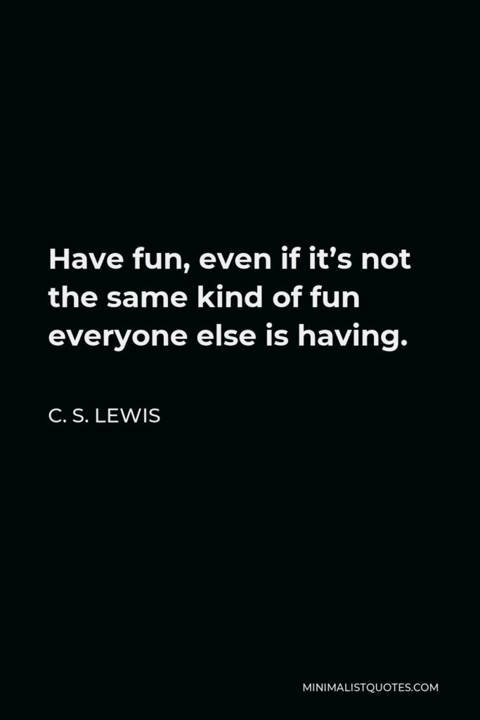 C. S. Lewis Quote - Have fun, even if it's not the same kind of fun everyone else is having.