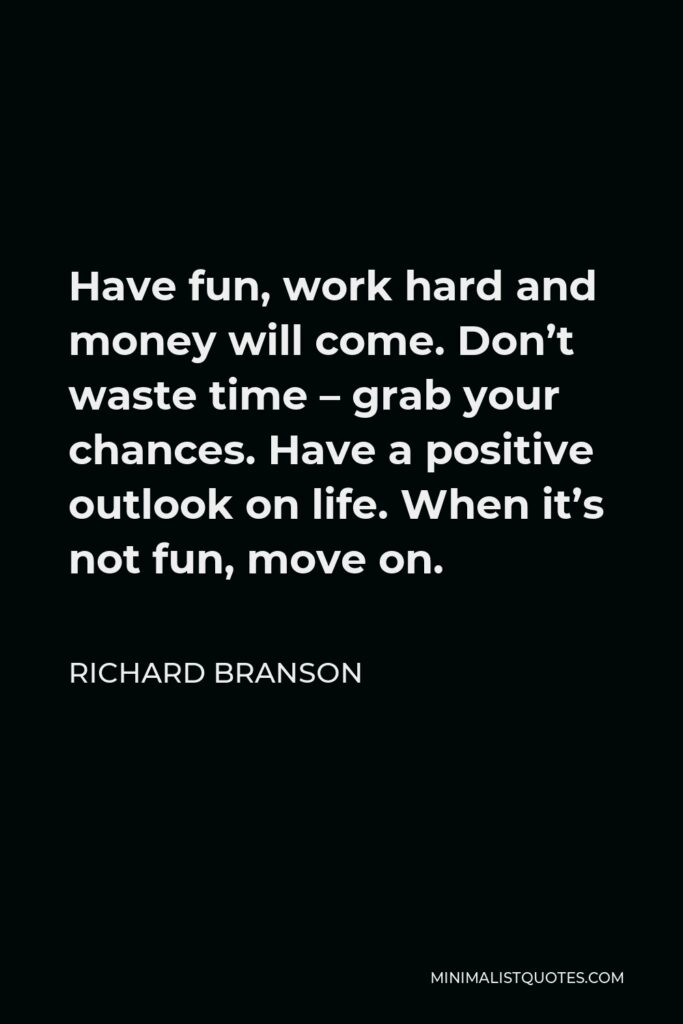 Richard Branson Quote - Have fun, work hard and money will come. Don't waste time – grab your chances. Have a positive outlook on life. When it's not fun, move on.