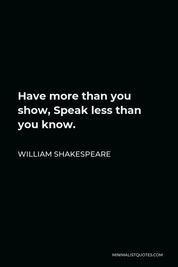 William Shakespeare Quote - Have more than you show, Speak less than you know.