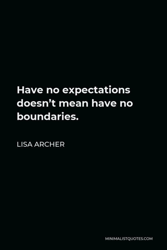 Lisa Archer Quote - Have no expectations doesn't mean have no boundaries.