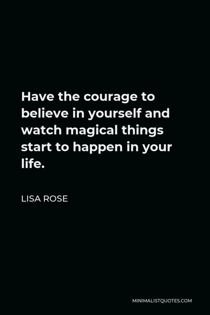Lisa Rose Quote - Have the courage to believe in yourself and watch magical things start to happen in your life.